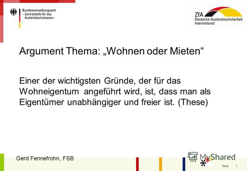 1 Seite: Argument Thema: Wohnen oder Mieten Einer der wichtigsten Gründe, der für das Wohneigentum angeführt wird, ist, dass man als Eigentümer unabhängiger und freier ist. (These) Gerd Fennefrohn, FSB