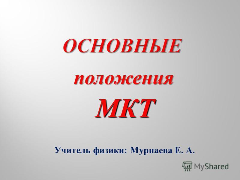 Учитель физики : Мурнаева Е. А. положения МКТ