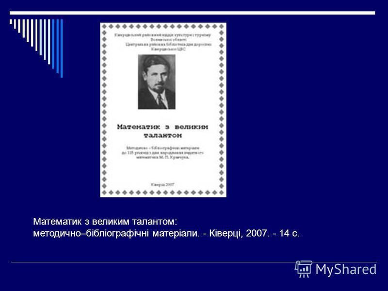 Математик з великим талантом: методично–бібліографічні матеріали. - Ківерці, 2007. - 14 с.