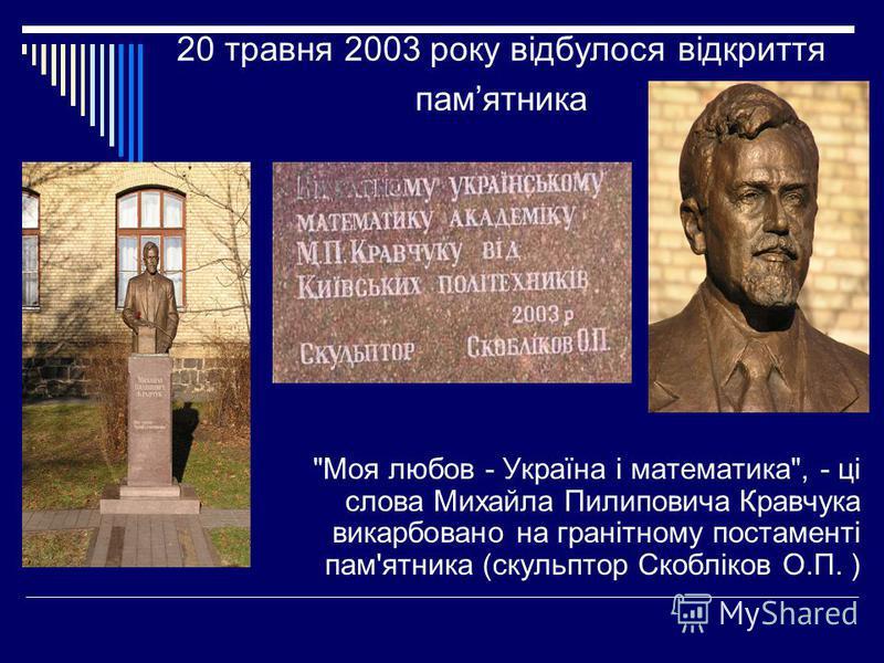 20 травня 2003 року відбулося відкриття памятника Моя любов - Україна і математика, - ці слова Михайла Пилиповича Кравчука викарбовано на гранітному постаменті пам'ятника (скульптор Скобліков О.П. )