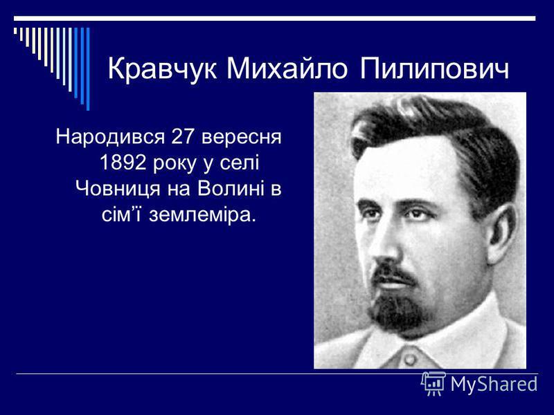 Кравчук Михайло Пилипович Народився 27 вересня 1892 року у селі Човниця на Волині в сімї землеміра.