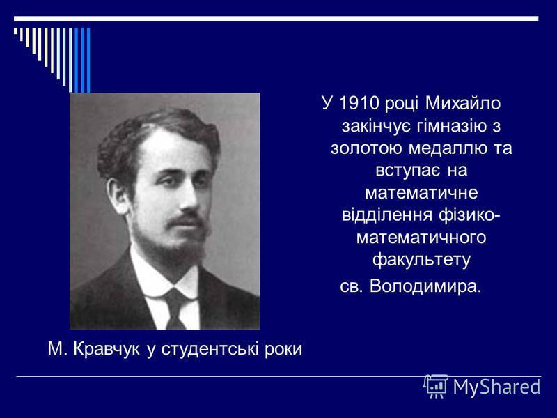 М. Кравчук у студентські роки У 1910 році Михайло закінчує гімназію з золотою медаллю та вступає на математичне відділення фізико- математичного факультету св. Володимира.