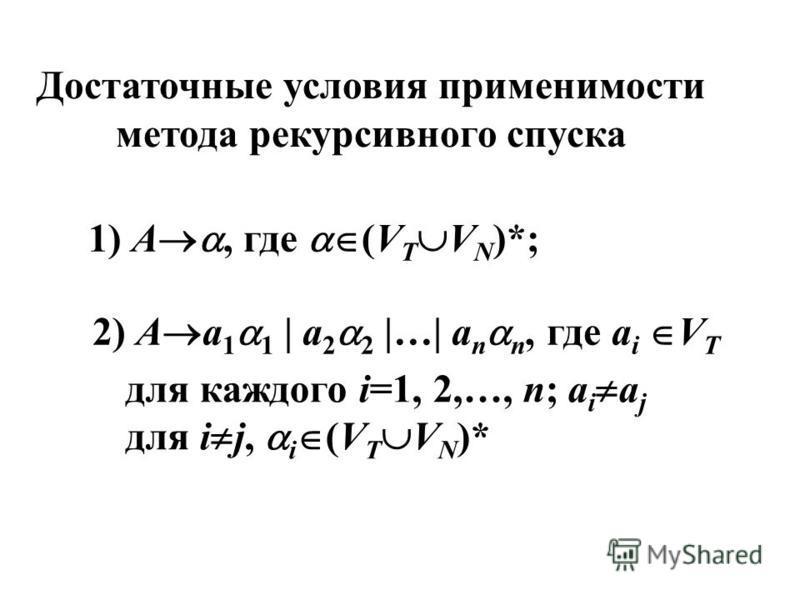 Достаточные условия применимости метода рекурсивного спуска 1) A, где (V T V N )*; 2) A a 1 1 | a 2 2 |…| a n n, где a i V T для каждого i=1, 2,…, n; a i a j для i j, i (V T V N )*