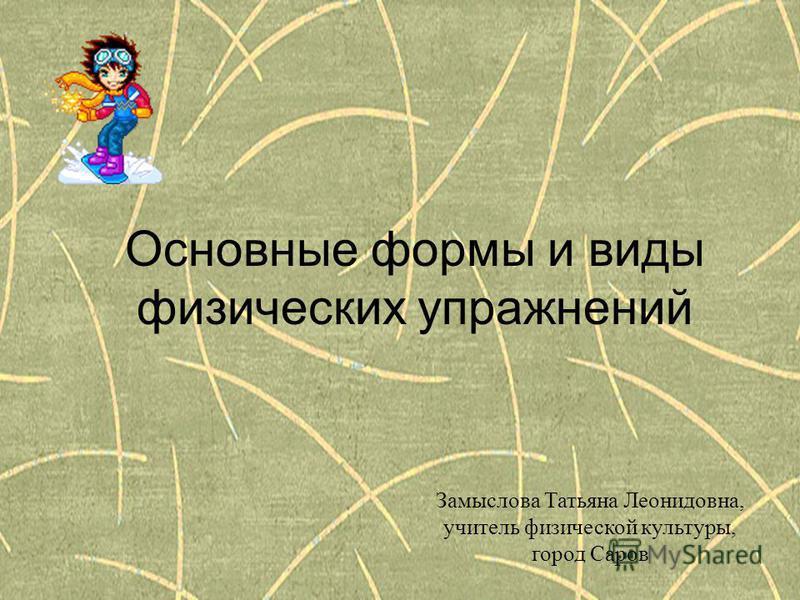 Основные формы и виды физических упражнений Замыслова Татьяна Леонидовна, учитель физической культуры, город Саров