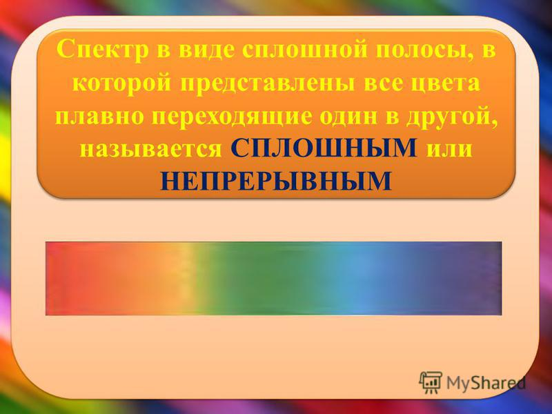 Спектр в виде сплошной полосы, в которой представлены все цвета плавно переходящие один в другой, называется СПЛОШНЫМ или НЕПРЕРЫВНЫМ