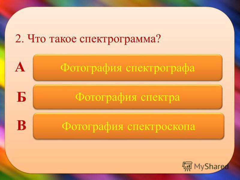 2. Что такое спектрограмма? Фотография спектрографа Фотография спектра Фотография спектроскопа А Б В