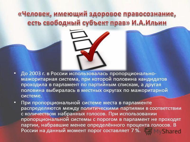 До 2003 г. в России использовалась пропорционально- мажоритарная система, при которой половина кандидатов проходила в парламент по партийным спискам, а другая половина выбиралась в местных округах по мажоритарной системе. При пропорциональной системе