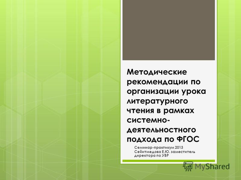 Методические рекомендации по организации урока литературного чтения в рамках системно- деятельностного подхода по ФГОС Семинар-практикум 2013 Сейитмедова Е.Ю. заместитель директора по УВР