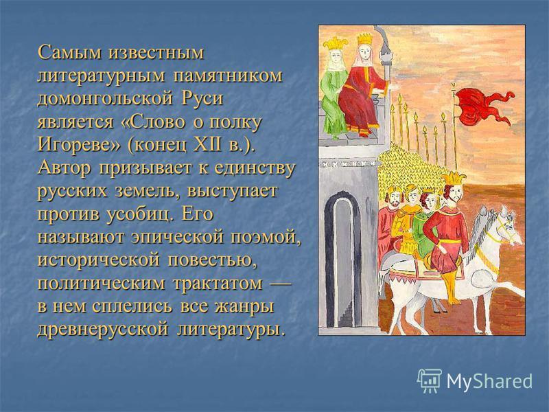 Самым известным литературным памятником домонгольской Руси является «Слово о полку Игореве» (конец XII в.). Автор призывает к единству русских земель, выступает против усобиц. Его называют эпической поэмой, исторической повестью, политическим трактат
