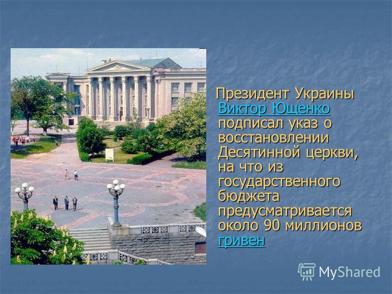 Президент Украины Виктор Ющенко подписал указ о восстановлении Десятинной церкви, на что из государственного бюджета предусматривается около 90 миллионов гривен Президент Украины Виктор Ющенко подписал указ о восстановлении Десятинной церкви, на что