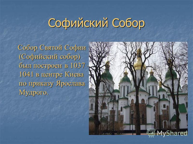 Софийский Собор Собор Святой Софии (Софийский собор) был построен в 1037 – 1041 в центре Киева по приказу Ярослава Мудрого. Собор Святой Софии (Софийский собор) был построен в 1037 – 1041 в центре Киева по приказу Ярослава Мудрого.