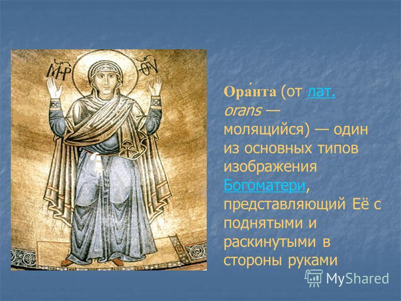 Ора́нтв (от лат. orans молящийся) один из основных типов изображения Богоматери, представляющий Её с поднятыми и раскинутыми в стороны руками лат. Богоматери