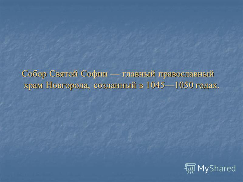 Собор Святой Софии главный православный храм Новгорода, созданный в 10451050 годах. Собор Святой Софии главный православный храм Новгорода, созданный в 10451050 годах.