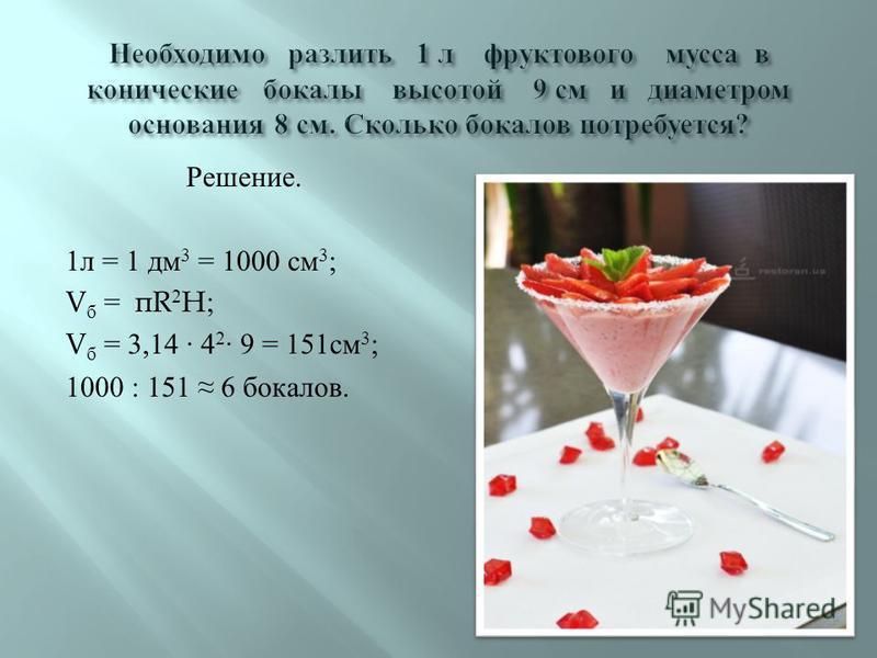 Решение. 1 л = 1 дм 3 = 1000 см 3 ; V б = π R 2 H; V б = 3,14 · 4 2 · 9 = 151 см 3 ; 1000 : 151 6 бокалов.