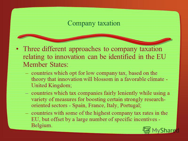 Company taxation Three different approaches to company taxation relating to innovation can be identified in the EU Member States: –countries which opt for low company tax, based on the theory that innovation will blossom in a favorable climate - Unit