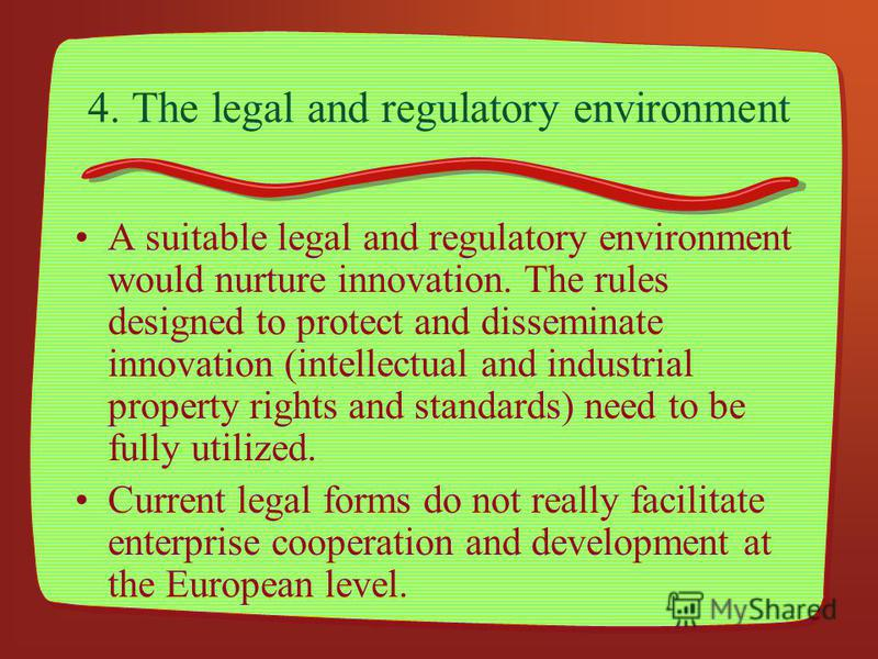 4. The legal and regulatory environment A suitable legal and regulatory environment would nurture innovation. The rules designed to protect and disseminate innovation (intellectual and industrial property rights and standards) need to be fully utiliz