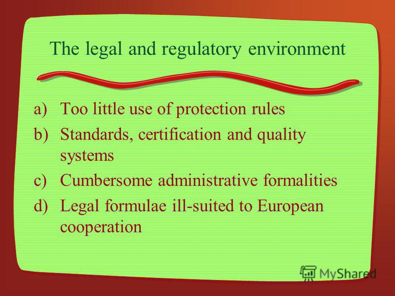 The legal and regulatory environment a)Too little use of protection rules b)Standards, certification and quality systems c)Cumbersome administrative formalities d)Legal formulae ill-suited to European cooperation