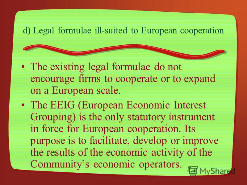 d) Legal formulae ill-suited to European cooperation The existing legal formulae do not encourage firms to cooperate or to expand on a European scale. The EEIG (European Economic Interest Grouping) is the only statutory instrument in force for Europe