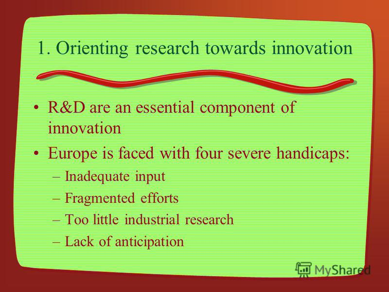 1. Orienting research towards innovation R&D are an essential component of innovation Europe is faced with four severe handicaps: –Inadequate input –Fragmented efforts –Too little industrial research –Lack of anticipation