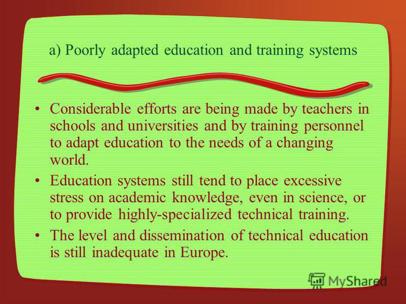 a) Poorly adapted education and training systems Considerable efforts are being made by teachers in schools and universities and by training personnel to adapt education to the needs of a changing world. Education systems still tend to place excessiv