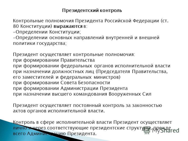Президентский контроль Контрольные полномочия Президента Российской Федерации (ст. 80 Конституции) выражаются в: -Определении Конституции; -Определении основных направлений внутренней и внешней политики государства; Президент осуществляет контрольные