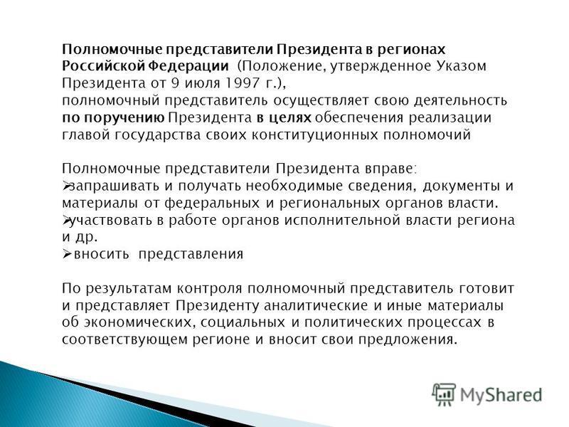 Полномочные представители Президента в регионах Российской Федерации (Положение, утвержденное Указом Президента от 9 июля 1997 г.), полномочный представитель осуществляет свою деятельность по поручению Президента в целях обеспечения реализации главой