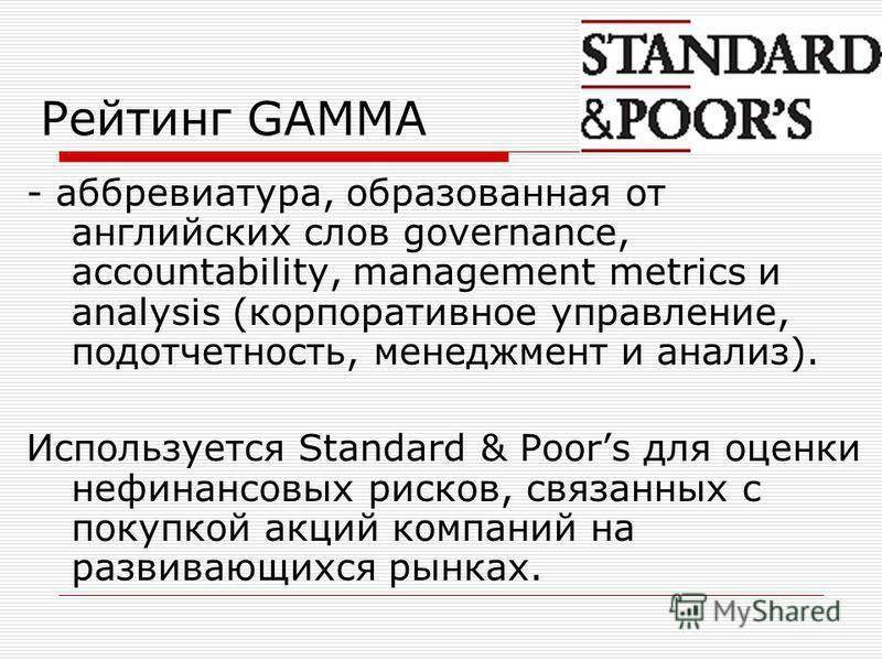 Рейтинг GAMMA - аббревиатура, образованная от английских слов governance, accountability, management metrics и analysis (корпоративное управление, подотчетность, менеджмент и анализ). Используется Standard & Poors для оценки нефинансовых рисков, связ