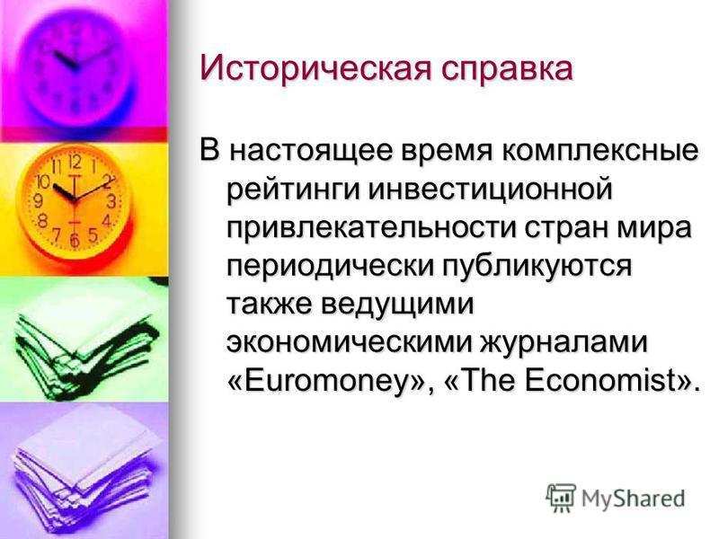 Историческая справка В настоящее время комплексные рейтинги инвестиционной привлекательности стран мира периодически публикуются также ведущими экономическими журналами «Euromoney», «The Economist».