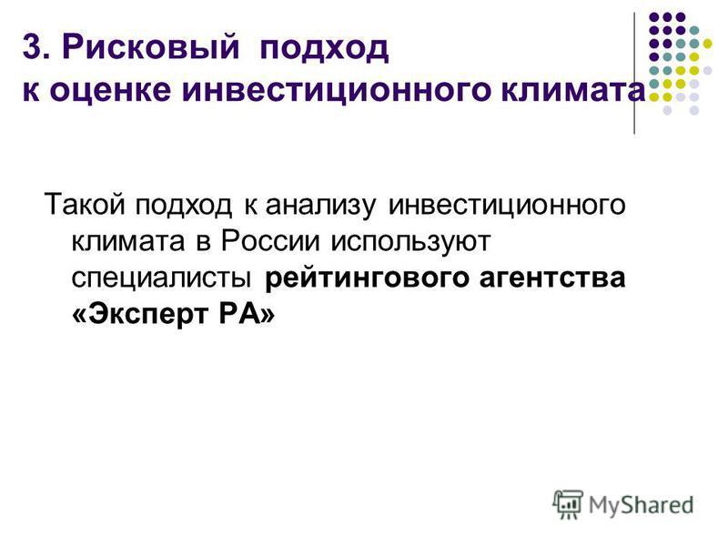 3. Рисковый подход к оценке инвестиционного климата Такой подход к анализу инвестиционного климата в России используют специалисты рейтингового агентства «Эксперт РА»