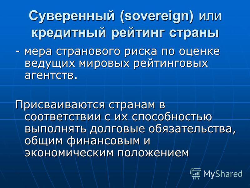 Суверенный (sovereign) или кредитный рейтинг страны - мера странового риска по оценке ведущих мировых рейтинговых агентств. Присваиваются странам в соответствии с их способностью выполнять долговые обязательства, общим финансовым и экономическим поло