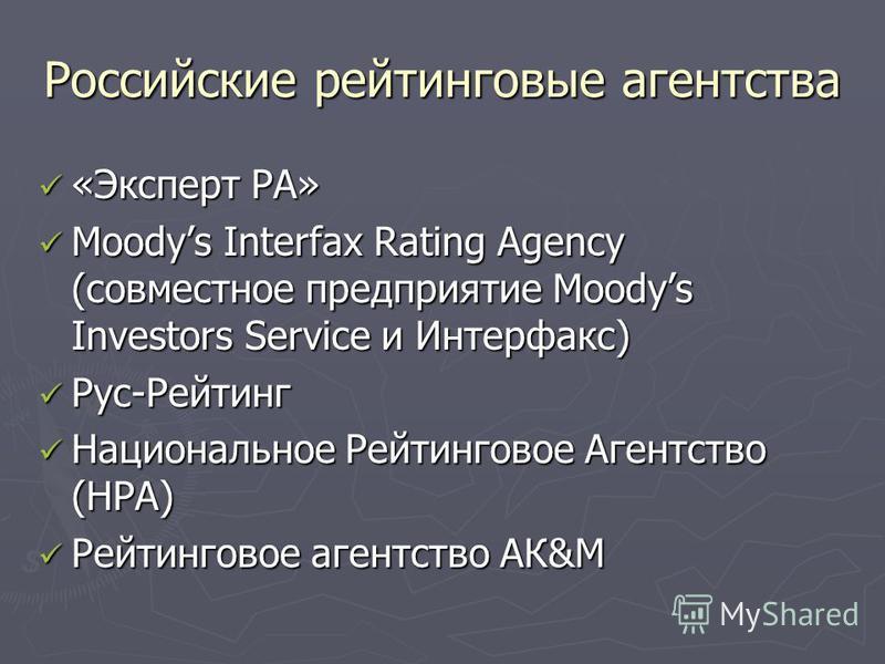 Российские рейтинговые агентства «Эксперт РА» «Эксперт РА» Moodys Interfax Rating Agency (совместное предприятие Moodys Investors Service и Интерфакс) Moodys Interfax Rating Agency (совместное предприятие Moodys Investors Service и Интерфакс) Рус-Рей