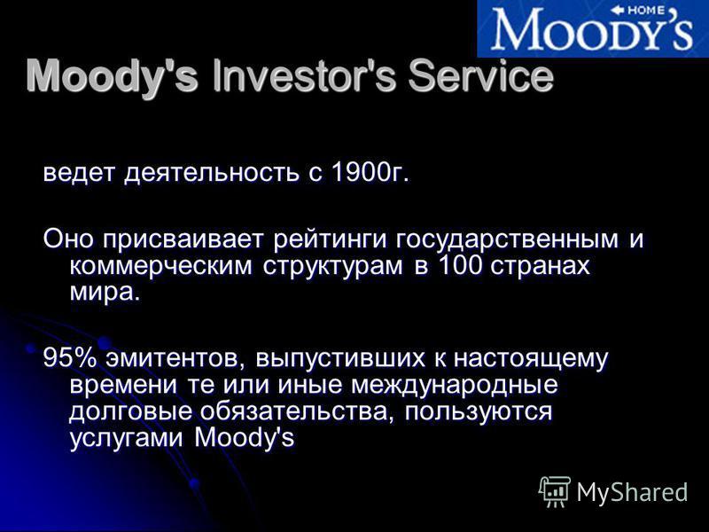 Moody's Investor's Service ведет деятельность с 1900 г. Оно присваивает рейтинги государственным и коммерческим структурам в 100 странах мира. 95% эмитентов, выпустивших к настоящему времени те или иные международные долговые обязательства, пользуютс