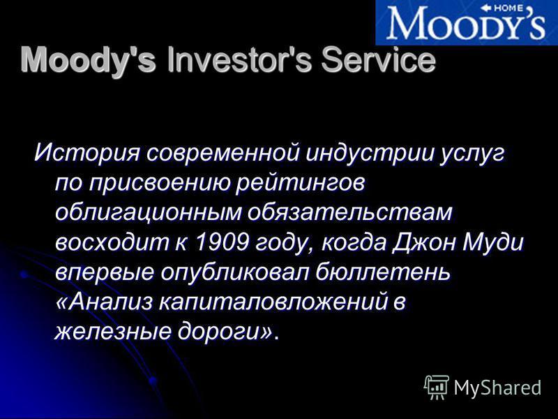 Moody's Investor's Service История современной индустрии услуг по присвоению рейтингов облигационным обязательствам восходит к 1909 году, когда Джон Муди впервые опубликовал бюллетень «Анализ капиталовложений в железные дороги».