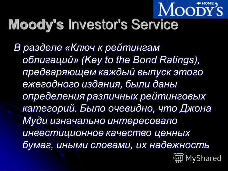 Moody's Investor's Service В разделе «Ключ к рейтингам облигаций» (Key to the Bond Ratings), предваряющем каждый выпуск этого ежегодного издания, были даны определения различных рейтинговых категорий. Было очевидно, что Джона Муди изначально интересо