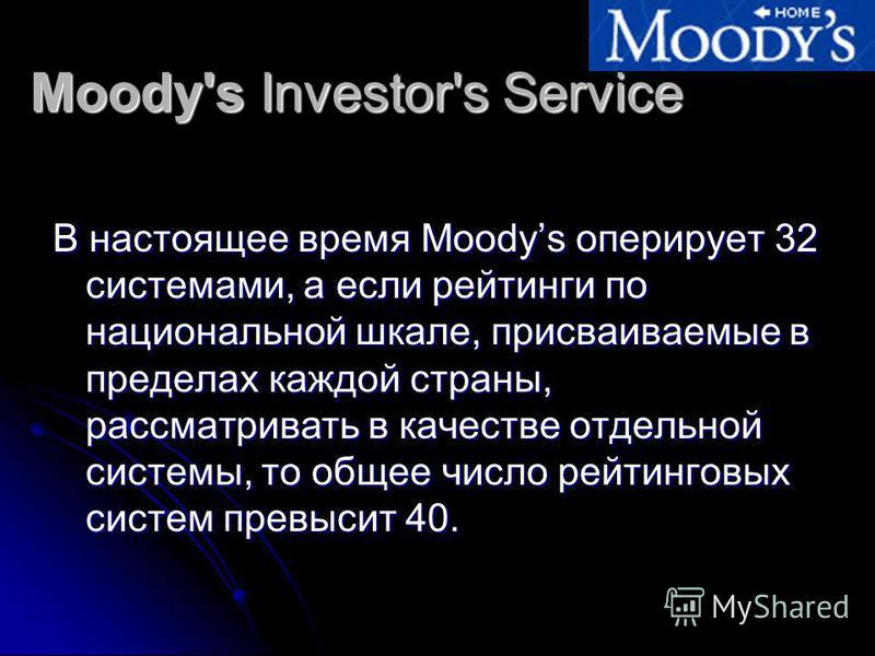 Moody's Investor's Service В настоящее время Moodys оперирует 32 системами, а если рейтинги по национальной шкале, присваиваемые в пределах каждой страны, рассматривать в качестве отдельной системы, то общее число рейтинговых систем превысит 40.