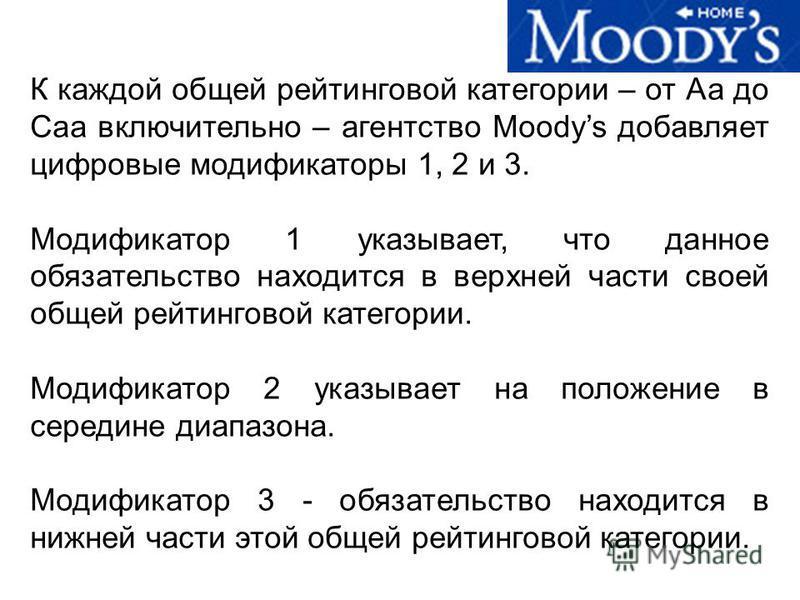 К каждой общей рейтинговой категории – от Аа до Саа включительно – агентство Moodys добавляет цифровые модификаторы 1, 2 и 3. Модификатор 1 указывает, что данное обязательство находится в верхней части своей общей рейтинговой категории. Модификатор 2