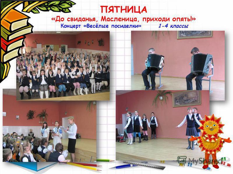 ПЯТНИЦА «До свиданья, Масленица, приходи опять!» Концерт «Весёлые посиделки» 1-4 классы