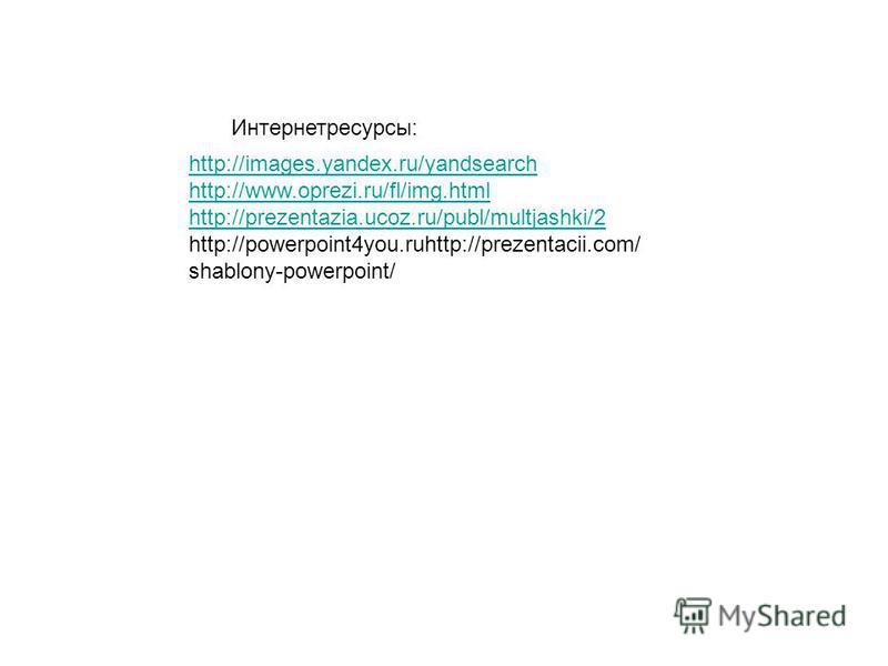 http://images.yandex.ru/yandsearch http://www.oprezi.ru/fl/img.html http://prezentazia.ucoz.ru/publ/multjashki/2 http://powerpoint4you.ruhttp://prezentacii.com/ shablony-powerpoint/ Интернетресурсы:
