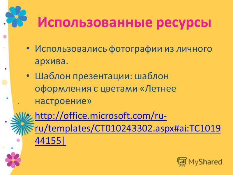 Использованные ресурсы Использовались фотографии из личного архива. Шаблон презентации: шаблон оформления с цветами «Летнее настроение» http://office.microsoft.com/ru- ru/templates/CT010243302.aspx#ai:TC1019 44155| http://office.microsoft.com/ru- ru/