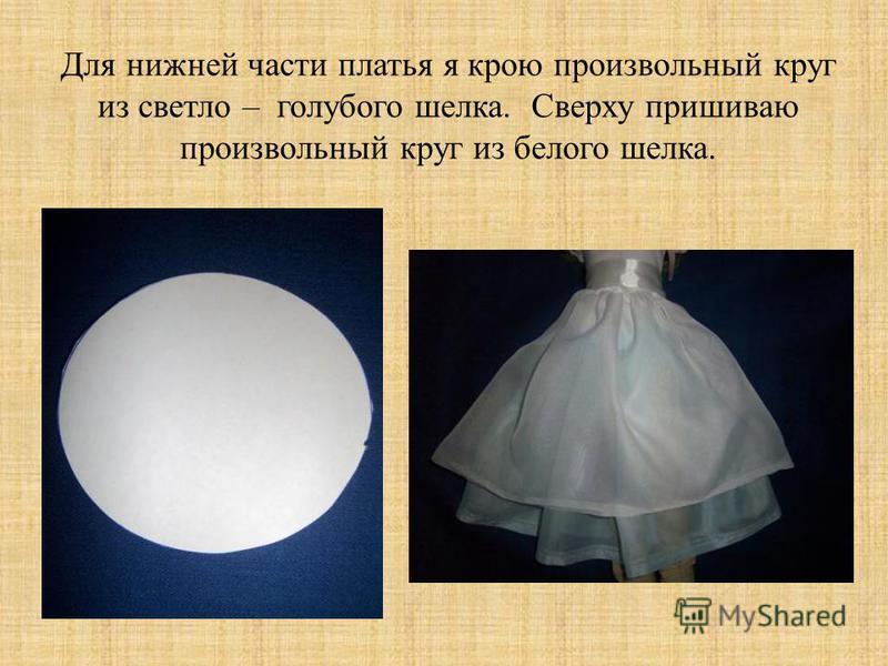 Для нижней части платья я крою произвольный круг из светло – голубого шелка. Сверху пришиваю произвольный круг из белого шелка.