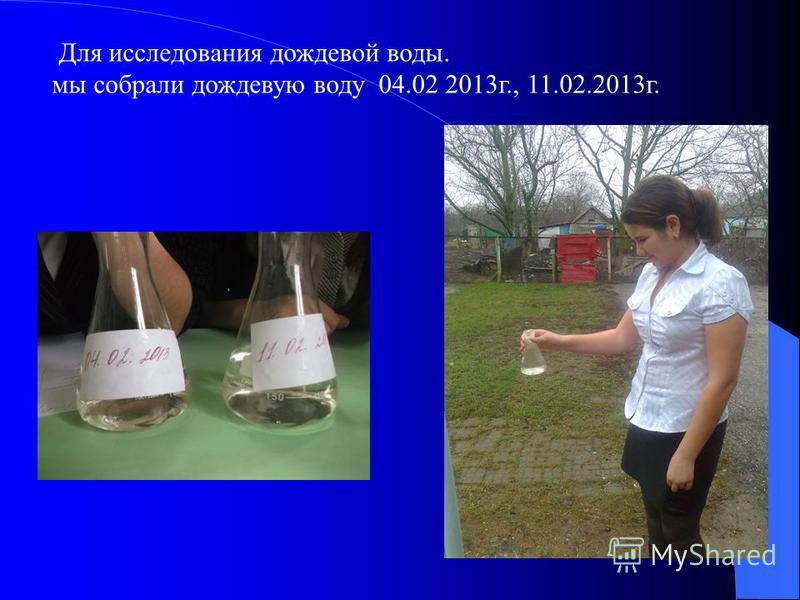 Для исследования дождевой воды. мы собрали дождевую воду 04.02 2013 г., 11.02.2013 г.