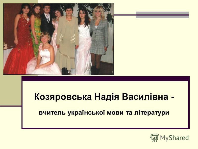 Козяровська Надія Василівна - вчитель української мови та літератури