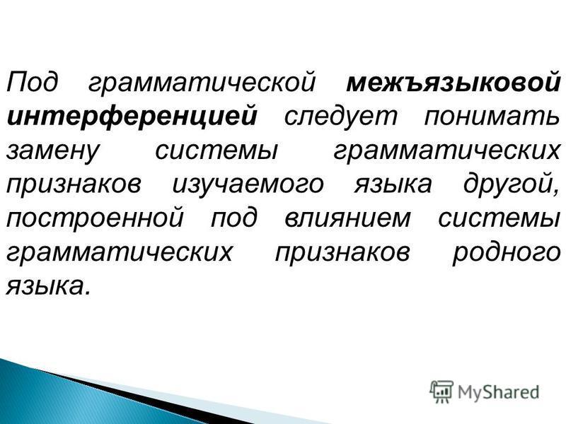 Под грамматической межъязыковой интерференцией следует понимать замену системы грамматических признаков изучаемого языка другой, построенной под влиянием системы грамматических признаков родного языка.