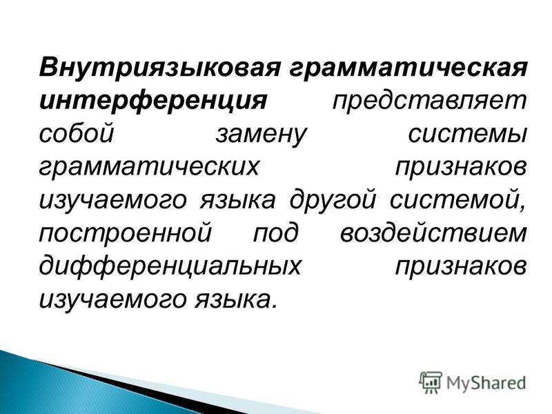 Внутриязыковая грамматическая интерференция представляет собой замену системы грамматических признаков изучаемого языка другой системой, построенной под воздействием дифференциальных признаков изучаемого языка.