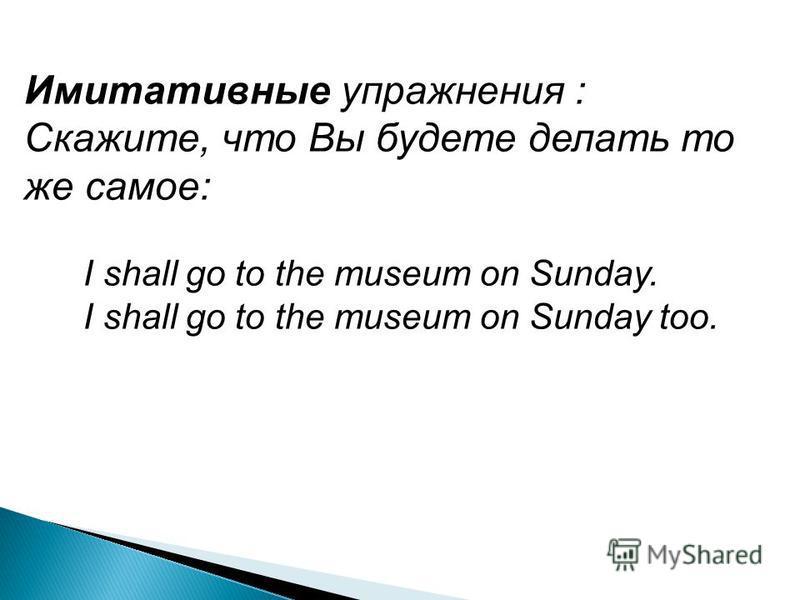 Имитативные упражнения : Скажите, что Вы будете делать то же самое: I shall go to the museum on Sunday. I shall go to the museum on Sunday too.