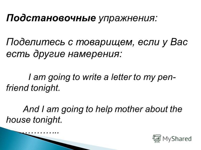 Подстановочные упражнения: Поделитесь с товарищем, если у Вас есть другие намерения: I am going to write a letter to my pen- friend tonight. And I am going to help mother about the house tonight. …………..