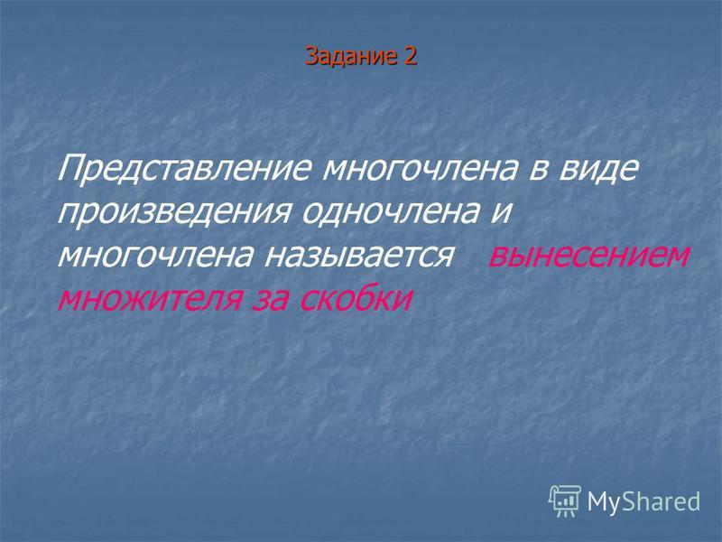 Задание 2 Представление многочлена в виде произведения одночлена и многочлена называется вынесением множителя за скобки