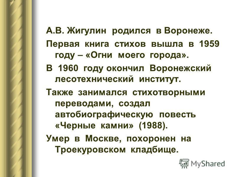 А.В. Жигулин родился в Воронеже. Первая книга стихов вышла в 1959 году – «Огни моего города». В 1960 году окончил Воронежский лесотехнический институт. Также занимался стихотворными переводами, создал автобиографическую повесть «Черные камни» (1988).