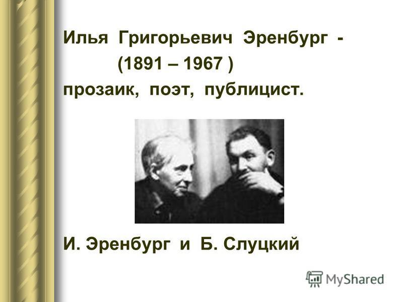 Илья Григорьевич Эренбург - (1891 – 1967 ) прозаик, поэт, публицист. И. Эренбург и Б. Слуцкий