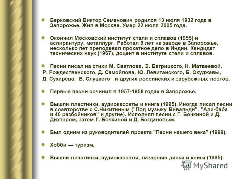 Берковский Виктор Семенович родился 13 июля 1932 года в Запорожье. Жил в Москве. Умер 22 июля 2005 года. Окончил Московский институт стали и сплавов (1955) и аспирантуру, металлург. Работал 8 лет на заводе в Запорожье, несколько лет преподавал прокат